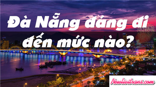 Đến Đà Nẵng có gì và nên đi chơi ở đâu ?